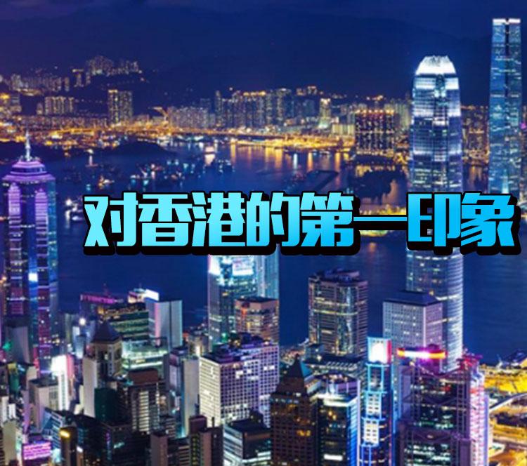 你第一次去香港,对于香港的印象是什么呢? -5954c95e096eb